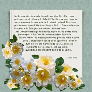 <p>Se il cuore si chiude alle benedizioni che Dio offre, come pu&ograve; sperare di ottenere la felicit&agrave;? Se il cuore non pone la sua speranza e la sua fede nella misericordia di Dio, dove pu&ograve; trovare riposo? Abbiamo fede in Dio! La Sua munificenza &egrave; eterna e la Sua grazia &egrave; infinita. Abbiate fede nell&rsquo;Onnipotente! Egli non manca mai e la Sua bont&agrave; dura per sempre. Il Suo Sole d&agrave; continuamente luce e le Nuvole della Sua misericordia sono gravide delle Acque della Compassione con le quali Egli irrora i cuori di tutti coloro che hanno fede in Lui. L&rsquo;aura Sua vivificante porta sempre sulle sue ali la guarigione alle inaridite anime degli uomini.</p>  <p>&lsquo;Abdu&rsquo;l-Bah&aacute;</p>