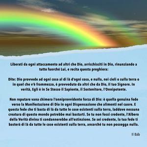 <p>Dite: Dio provvede ad ogni cosa al di l&agrave; d&rsquo;ogni cosa, e nulla, nei cieli o sulla terra o in quel che v&rsquo;&egrave; frammezzo, &egrave; provveduto da altri che da Dio, il tuo Signore. In verit&agrave;, Egli &egrave; in Se Stesso il Sapiente, il Sostenitore, l&rsquo;Onnipotente.</p>  <p><br /> Non reputare vana chimera l&rsquo;onniprovvidente forza di Dio: &egrave; quella genuina fede verso la Manifestazione di Dio in ogni Dispensazione che alimenti nel cuore. E questa fede che ti basta di l&agrave; da tutte le cose esistenti sulla terra, laddove nessuna creatura di questo mondo potrebbe mai bastarti. Se tu non fossi credente, l&rsquo;Albero della Verit&agrave; divina ti condannerebbe all&rsquo;estinzione. Se sei credente, la tua fede ti baster&agrave; di l&agrave; da tutte le cose esistenti sulla terra, ancorch&eacute; tu non possegga nulla.</p>  <p>Il B&aacute;b&nbsp;</p>